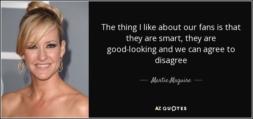 The thing I like about our fans is that they are smart, they are good-looking and we can agree to disagree - Martie Maguire