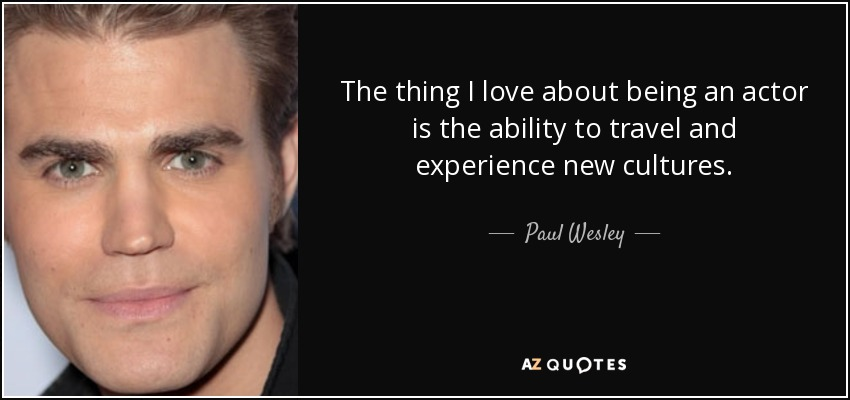 The thing I love about being an actor is the ability to travel and experience new cultures. - Paul Wesley