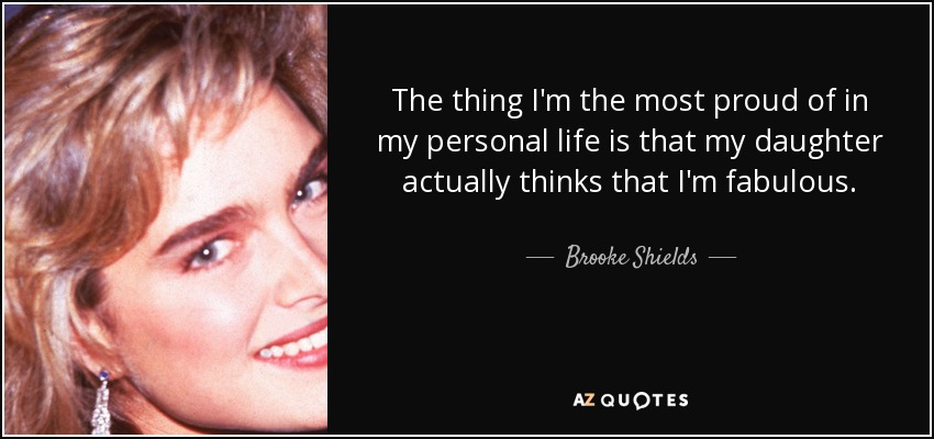 The thing I'm the most proud of in my personal life is that my daughter actually thinks that I'm fabulous. - Brooke Shields