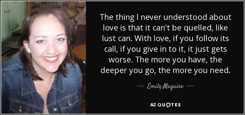 The thing I never understood about love is that it can't be quelled, like lust can. With love, if you follow its call, if you give in to it, it just gets worse. The more you have, the deeper you go, the more you need. - Emily Maguire
