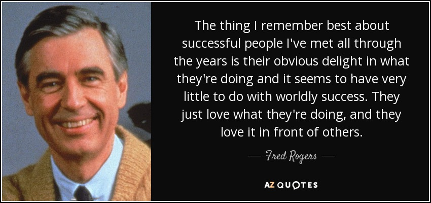 The thing I remember best about successful people I've met all through the years is their obvious delight in what they're doing and it seems to have very little to do with worldly success. They just love what they're doing, and they love it in front of others. - Fred Rogers