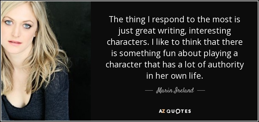 The thing I respond to the most is just great writing, interesting characters. I like to think that there is something fun about playing a character that has a lot of authority in her own life. - Marin Ireland