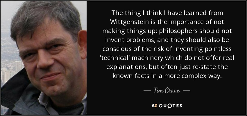 The thing I think I have learned from Wittgenstein is the importance of not making things up: philosophers should not invent problems, and they should also be conscious of the risk of inventing pointless 'technical' machinery which do not offer real explanations, but often just re-state the known facts in a more complex way. - Tim Crane