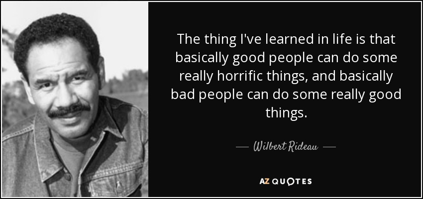 The thing I've learned in life is that basically good people can do some really horrific things, and basically bad people can do some really good things. - Wilbert Rideau