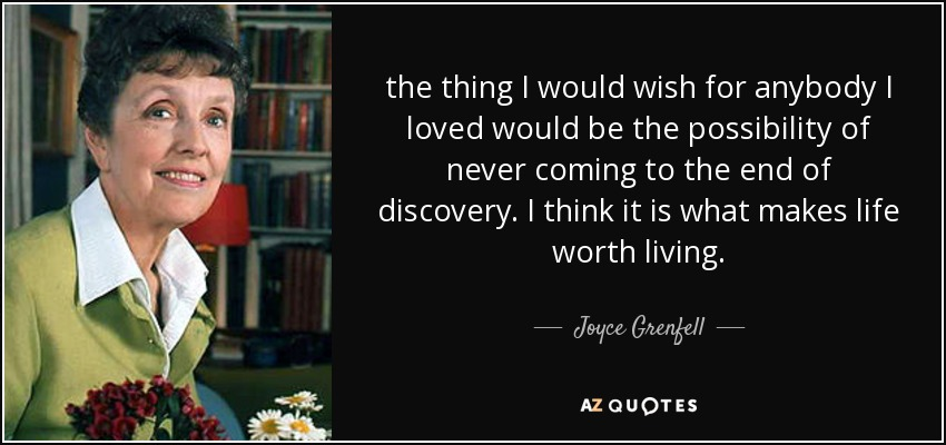 the thing I would wish for anybody I loved would be the possibility of never coming to the end of discovery. I think it is what makes life worth living. - Joyce Grenfell