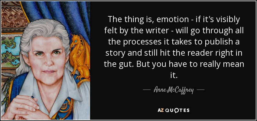 The thing is, emotion - if it's visibly felt by the writer - will go through all the processes it takes to publish a story and still hit the reader right in the gut. But you have to really mean it. - Anne McCaffrey