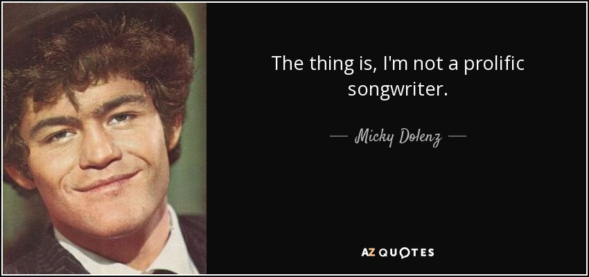 The thing is, I'm not a prolific songwriter. - Micky Dolenz
