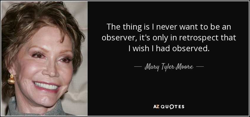 The thing is I never want to be an observer, it's only in retrospect that I wish I had observed. - Mary Tyler Moore