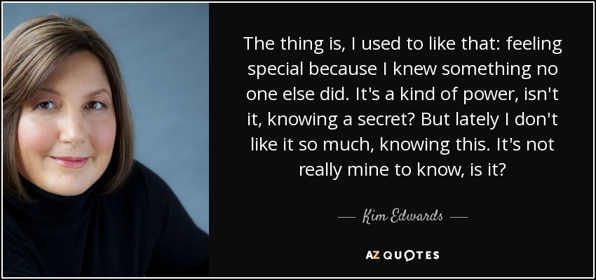 The thing is, I used to like that: feeling special because I knew something no one else did. It's a kind of power, isn't it, knowing a secret? But lately I don't like it so much, knowing this. It's not really mine to know, is it? - Kim Edwards