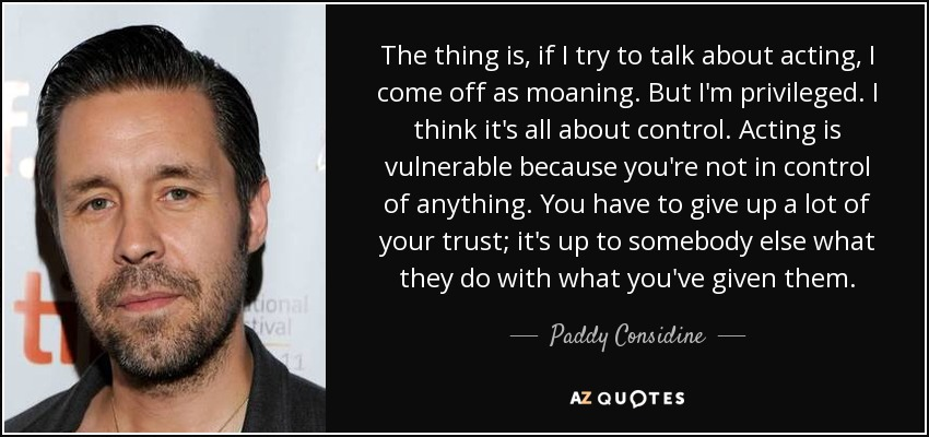 The thing is, if I try to talk about acting, I come off as moaning. But I'm privileged. I think it's all about control. Acting is vulnerable because you're not in control of anything. You have to give up a lot of your trust; it's up to somebody else what they do with what you've given them. - Paddy Considine