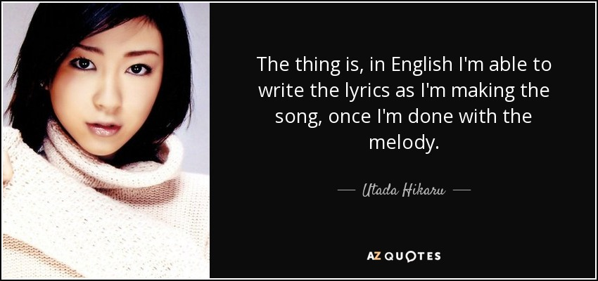 The thing is, in English I'm able to write the lyrics as I'm making the song, once I'm done with the melody. - Utada Hikaru