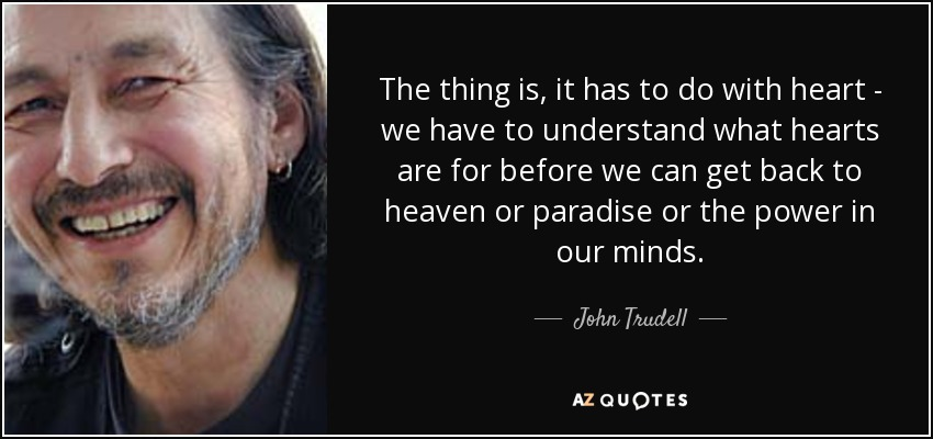 The thing is, it has to do with heart - we have to understand what hearts are for before we can get back to heaven or paradise or the power in our minds. - John Trudell