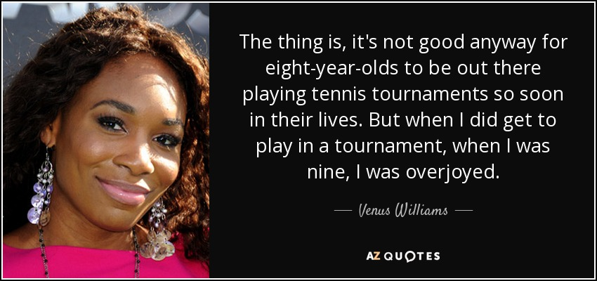The thing is, it's not good anyway for eight-year-olds to be out there playing tennis tournaments so soon in their lives. But when I did get to play in a tournament, when I was nine, I was overjoyed. - Venus Williams