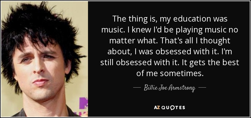 The thing is, my education was music. I knew I'd be playing music no matter what. That's all I thought about, I was obsessed with it. I'm still obsessed with it. It gets the best of me sometimes. - Billie Joe Armstrong