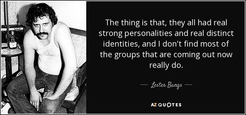 The thing is that, they all had real strong personalities and real distinct identities, and I don't find most of the groups that are coming out now really do. - Lester Bangs