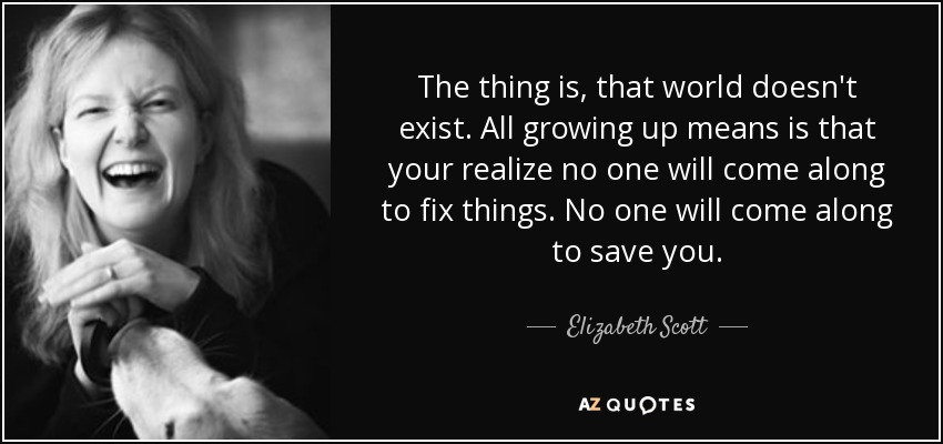 The thing is, that world doesn't exist. All growing up means is that your realize no one will come along to fix things. No one will come along to save you. - Elizabeth Scott