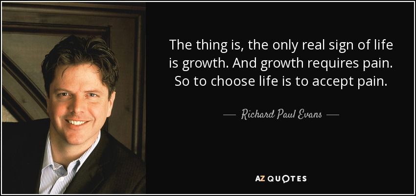 The thing is, the only real sign of life is growth. And growth requires pain. So to choose life is to accept pain. - Richard Paul Evans