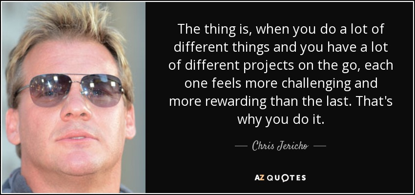 The thing is, when you do a lot of different things and you have a lot of different projects on the go, each one feels more challenging and more rewarding than the last. That's why you do it. - Chris Jericho
