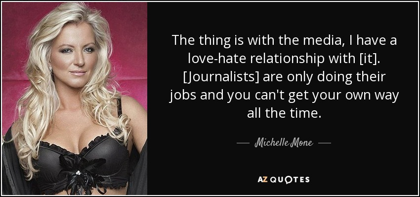 The thing is with the media, I have a love-hate relationship with [it]. [Journalists] are only doing their jobs and you can't get your own way all the time. - Michelle Mone