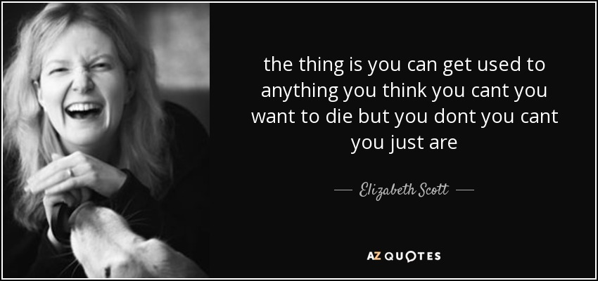 the thing is you can get used to anything you think you cant you want to die but you dont you cant you just are - Elizabeth Scott