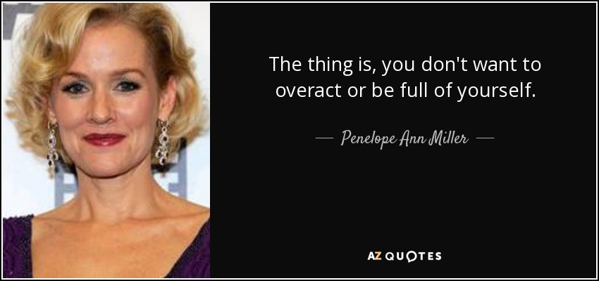The thing is, you don't want to overact or be full of yourself. - Penelope Ann Miller