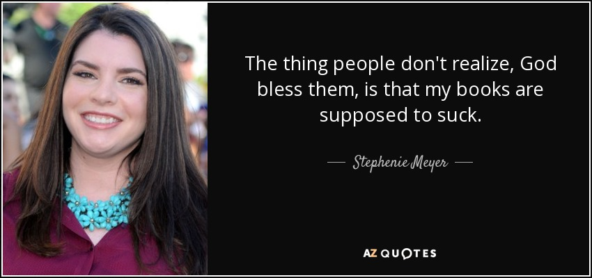 The thing people don't realize, God bless them, is that my books are supposed to suck. - Stephenie Meyer