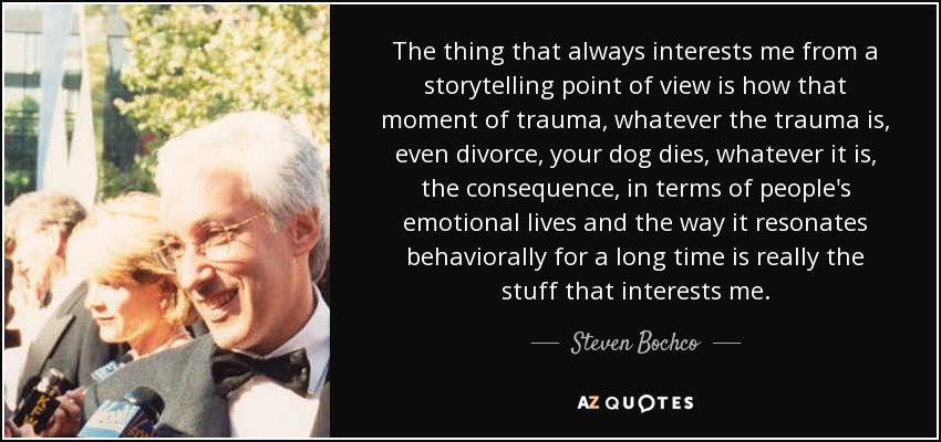 The thing that always interests me from a storytelling point of view is how that moment of trauma, whatever the trauma is, even divorce, your dog dies, whatever it is, the consequence, in terms of people's emotional lives and the way it resonates behaviorally for a long time is really the stuff that interests me. - Steven Bochco