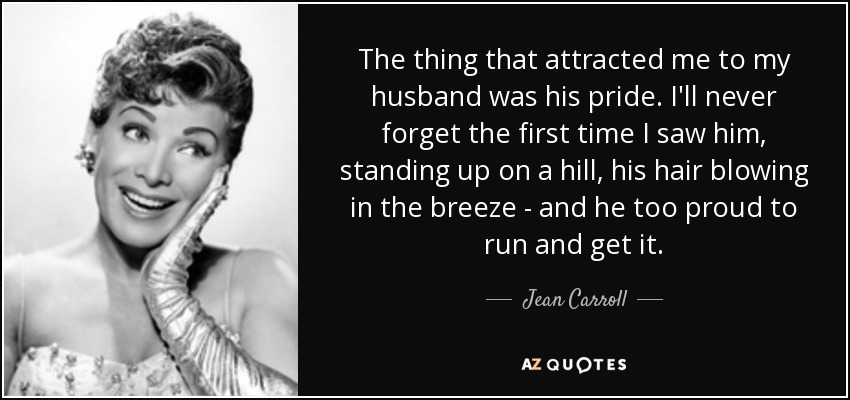 The thing that attracted me to my husband was his pride. I'll never forget the first time I saw him, standing up on a hill, his hair blowing in the breeze - and he too proud to run and get it. - Jean Carroll