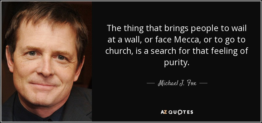 The thing that brings people to wail at a wall, or face Mecca, or to go to church, is a search for that feeling of purity. - Michael J. Fox