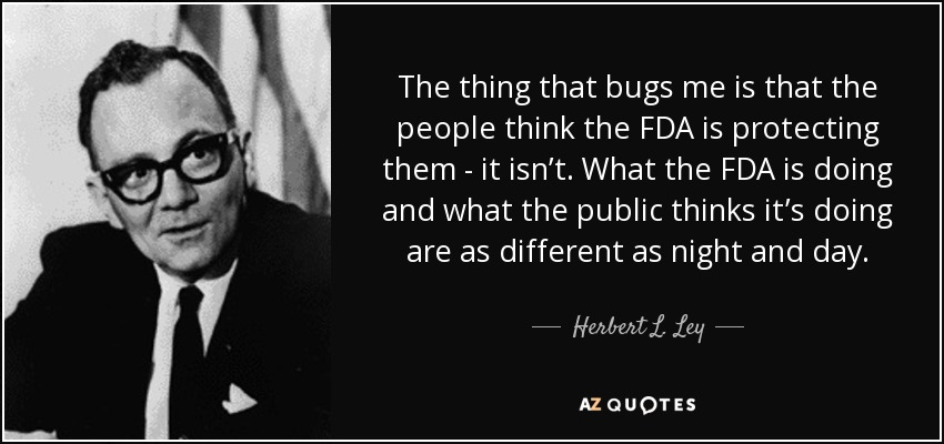 The thing that bugs me is that the people think the FDA is protecting them - it isn't. What the FDA is doing and what the public thinks it's doing are as different as night and day. - Herbert L. Ley, Jr.