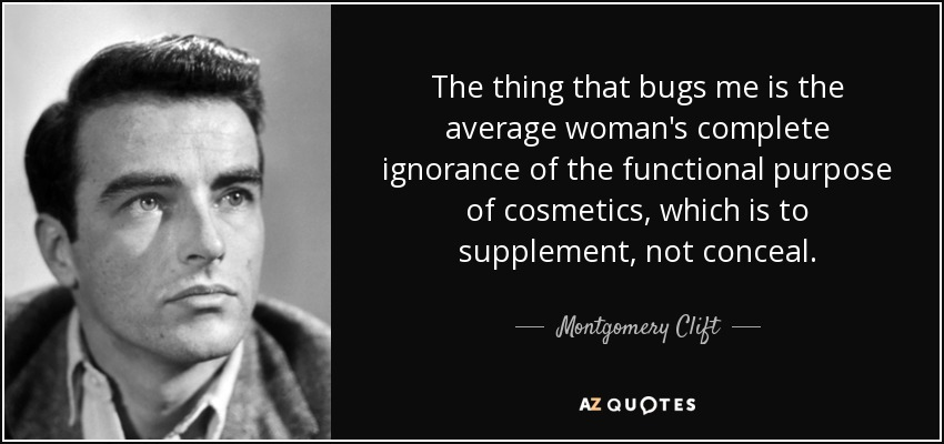 The thing that bugs me is the average woman's complete ignorance of the functional purpose of cosmetics, which is to supplement, not conceal. - Montgomery Clift