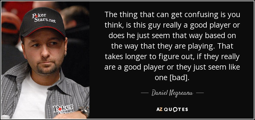 The thing that can get confusing is you think, is this guy really a good player or does he just seem that way based on the way that they are playing. That takes longer to figure out, if they really are a good player or they just seem like one [bad]. - Daniel Negreanu