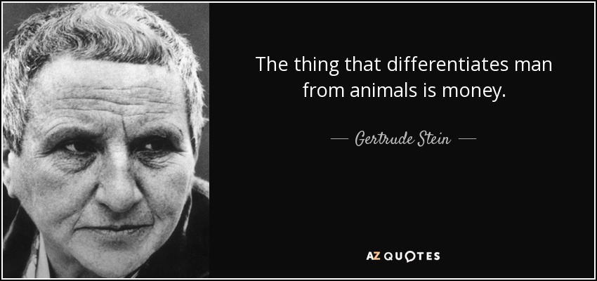 The thing that differentiates man from animals is money. - Gertrude Stein