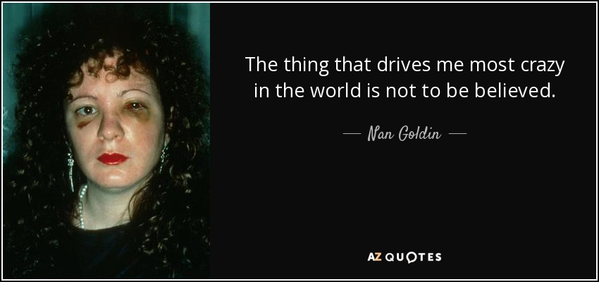 The thing that drives me most crazy in the world is not to be believed. - Nan Goldin