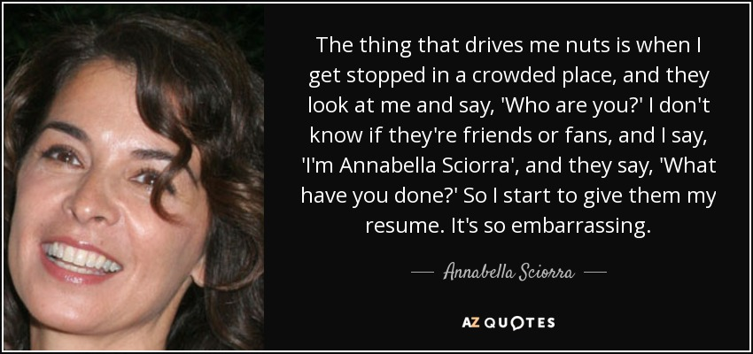 The thing that drives me nuts is when I get stopped in a crowded place, and they look at me and say, 'Who are you?' I don't know if they're friends or fans, and I say, 'I'm Annabella Sciorra', and they say, 'What have you done?' So I start to give them my resume. It's so embarrassing. - Annabella Sciorra