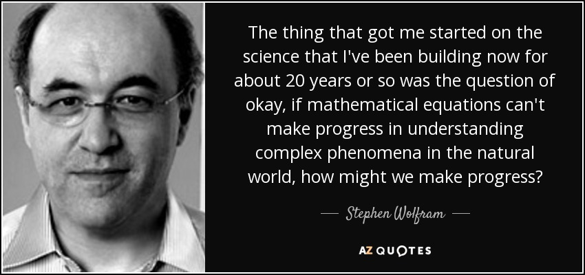 The thing that got me started on the science that I've been building now for about 20 years or so was the question of okay, if mathematical equations can't make progress in understanding complex phenomena in the natural world, how might we make progress? - Stephen Wolfram