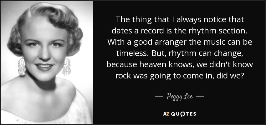 The thing that I always notice that dates a record is the rhythm section. With a good arranger the music can be timeless. But, rhythm can change, because heaven knows, we didn't know rock was going to come in, did we? - Peggy Lee