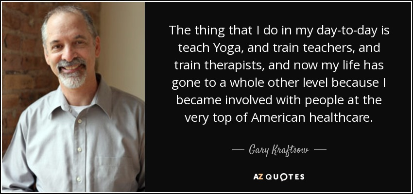 The thing that I do in my day-to-day is teach Yoga, and train teachers, and train therapists, and now my life has gone to a whole other level because I became involved with people at the very top of American healthcare. - Gary Kraftsow