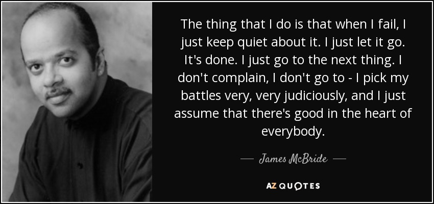 The thing that I do is that when I fail, I just keep quiet about it. I just let it go. It's done. I just go to the next thing. I don't complain, I don't go to - I pick my battles very, very judiciously, and I just assume that there's good in the heart of everybody. - James McBride