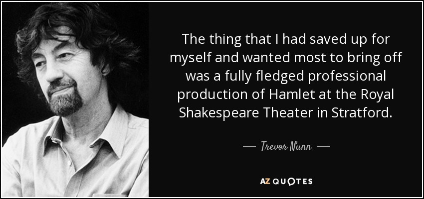 The thing that I had saved up for myself and wanted most to bring off was a fully fledged professional production of Hamlet at the Royal Shakespeare Theater in Stratford. - Trevor Nunn