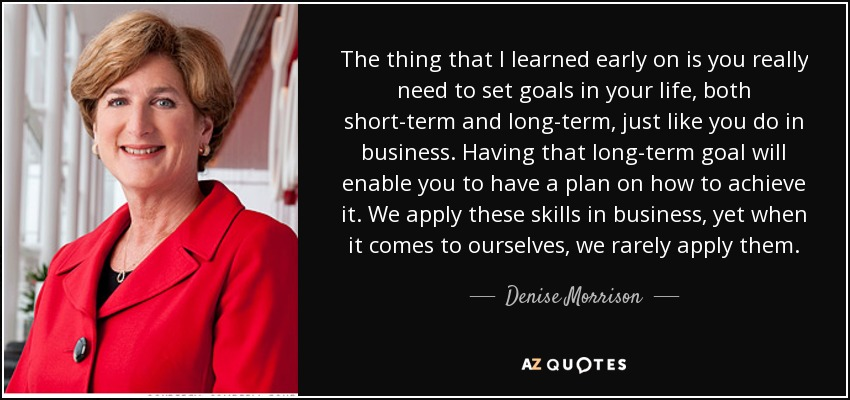 The thing that I learned early on is you really need to set goals in your life, both short-term and long-term, just like you do in business. Having that long-term goal will enable you to have a plan on how to achieve it. We apply these skills in business, yet when it comes to ourselves, we rarely apply them. - Denise Morrison