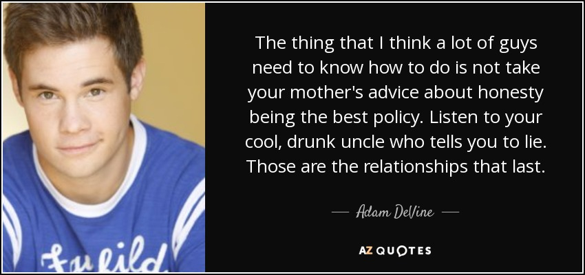 The thing that I think a lot of guys need to know how to do is not take your mother's advice about honesty being the best policy. Listen to your cool, drunk uncle who tells you to lie. Those are the relationships that last. - Adam DeVine