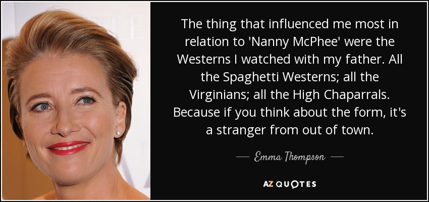 The thing that influenced me most in relation to 'Nanny McPhee' were the Westerns I watched with my father. All the Spaghetti Westerns; all the Virginians; all the High Chaparrals. Because if you think about the form, it's a stranger from out of town. - Emma Thompson