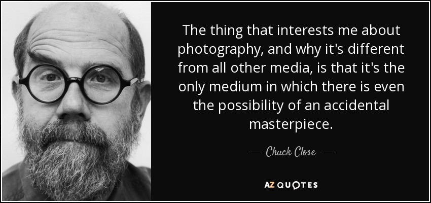 The thing that interests me about photography, and why it's different from all other media, is that it's the only medium in which there is even the possibility of an accidental masterpiece. - Chuck Close
