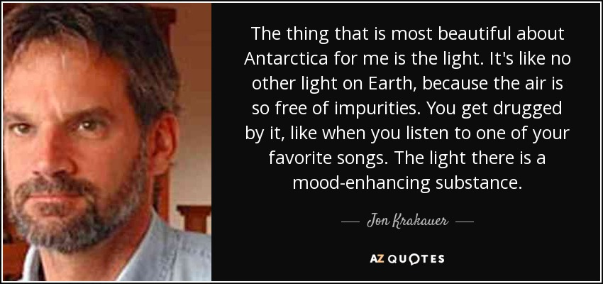 The thing that is most beautiful about Antarctica for me is the light. It's like no other light on Earth, because the air is so free of impurities. You get drugged by it, like when you listen to one of your favorite songs. The light there is a mood-enhancing substance. - Jon Krakauer