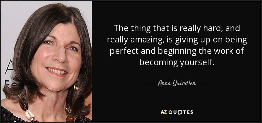 The thing that is really hard, and really amazing, is giving up on being perfect and beginning the work of becoming yourself. - Anna Quindlen