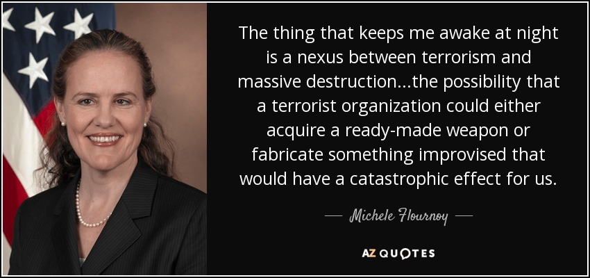 The thing that keeps me awake at night is a nexus between terrorism and massive destruction...the possibility that a terrorist organization could either acquire a ready-made weapon or fabricate something improvised that would have a catastrophic effect for us. - Michele Flournoy