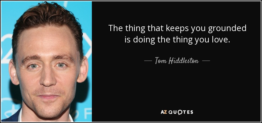 The thing that keeps you grounded is doing the thing you love. - Tom Hiddleston