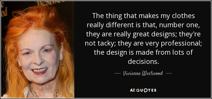 The thing that makes my clothes really different is that, number one, they are really great designs; they're not tacky; they are very professional; the design is made from lots of decisions. - Vivienne Westwood