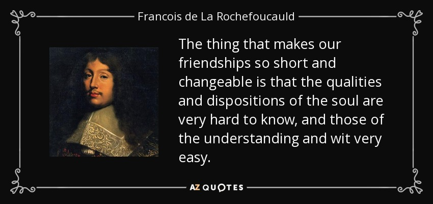 The thing that makes our friendships so short and changeable is that the qualities and dispositions of the soul are very hard to know, and those of the understanding and wit very easy. - Francois de La Rochefoucauld